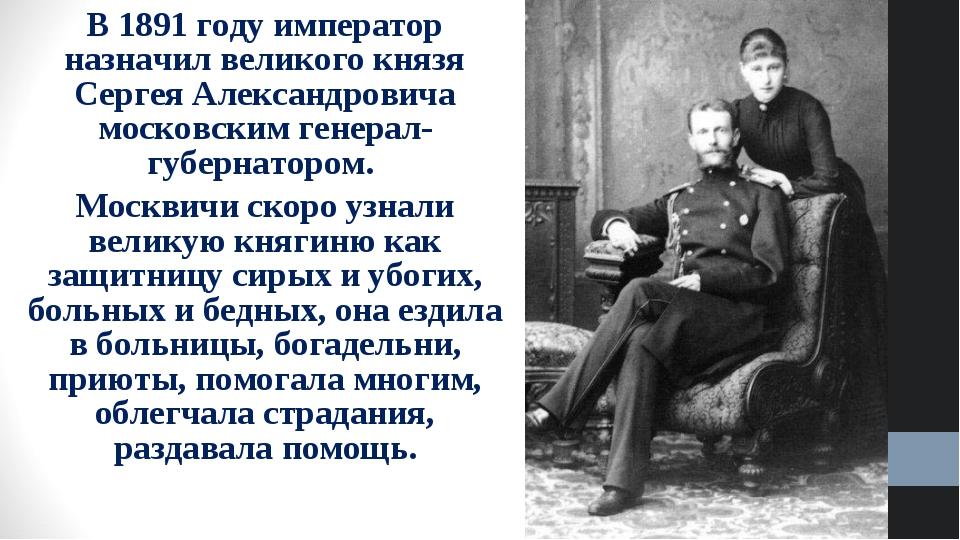 В 1891 году император назначил великого князя Сергея Александровича московски...