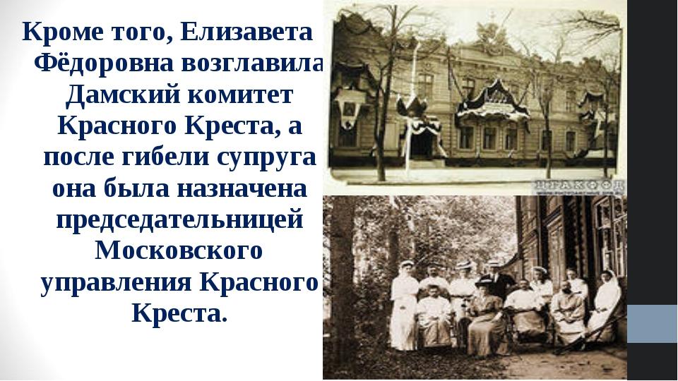 Кроме того, Елизавета Фёдоровна возглавила Дамский комитет Красного Креста, а...