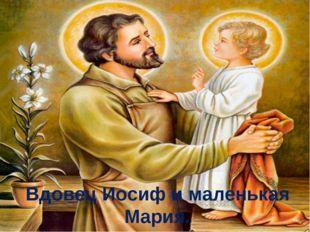 Вдовец Иосиф и маленькая Мария.