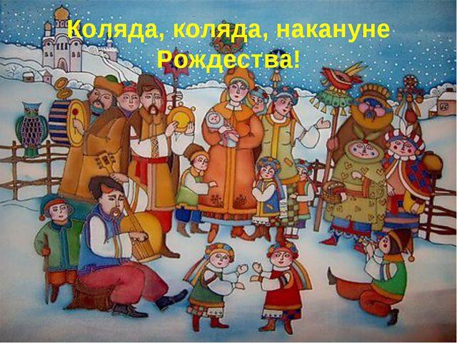 Коляда, коляда, накануне Рождества!