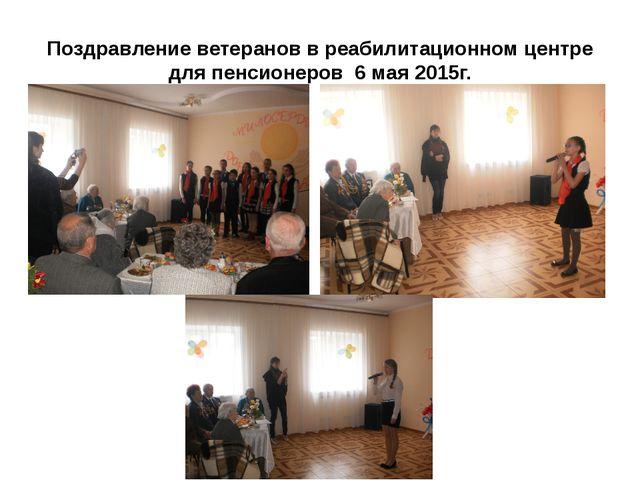 Поздравление ветеранов в реабилитационном центре для пенсионеров 6 мая 2015г.