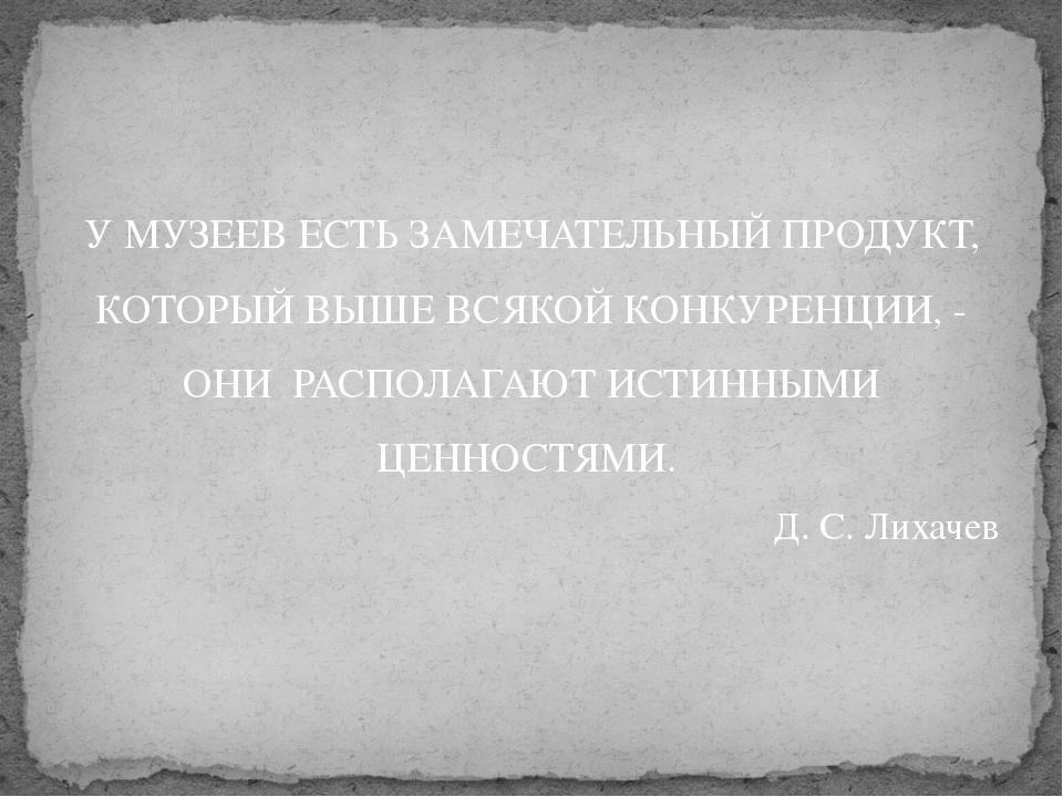 У МУЗЕЕВ ЕСТЬ ЗАМЕЧАТЕЛЬНЫЙ ПРОДУКТ, КОТОРЫЙ ВЫШЕ ВСЯКОЙ КОНКУРЕНЦИИ, - ОНИ Р...