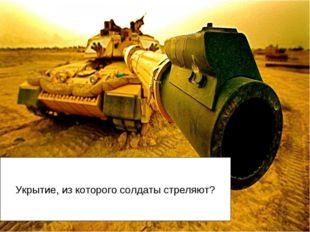 Укрытие, из которого солдаты стреляют?
