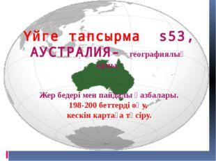 Үйге тапсырма s53, АУСТРАЛИЯ- географиялық орны, Жер бедері мен пайдалы қазба