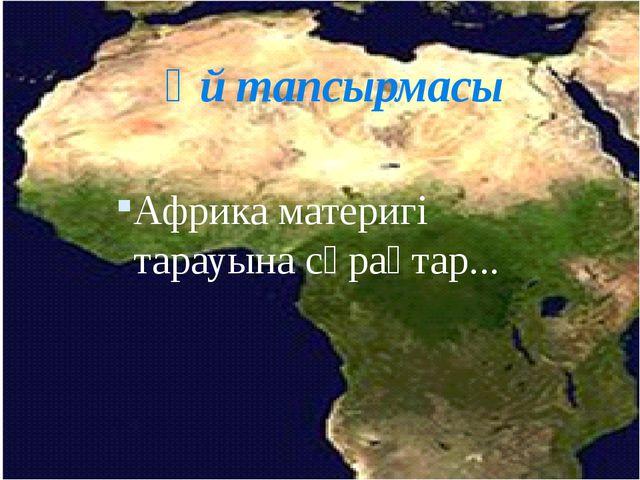Үй тапсырмасы Африка материгі тарауына сұрақтар...