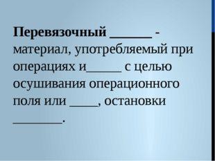 Перевязочный ______ - материал, употребляемый при операциях и_____ с целью ос
