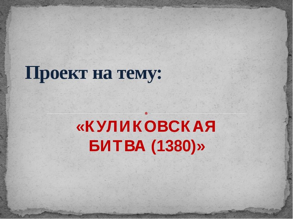 «КУЛИКОВСКАЯ БИТВА (1380)» Проект на тему: