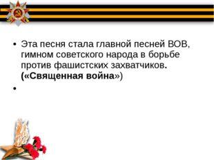 Эта песня стала главной песней ВОВ, гимном советского народа в борьбе против