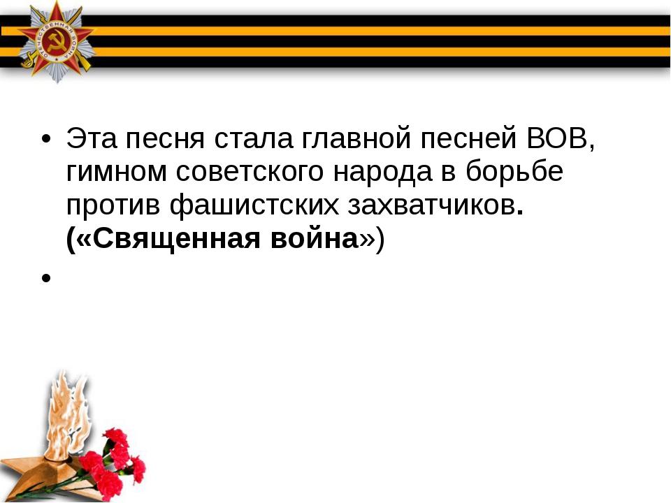 Эта песня стала главной песней ВОВ, гимном советского народа в борьбе против...