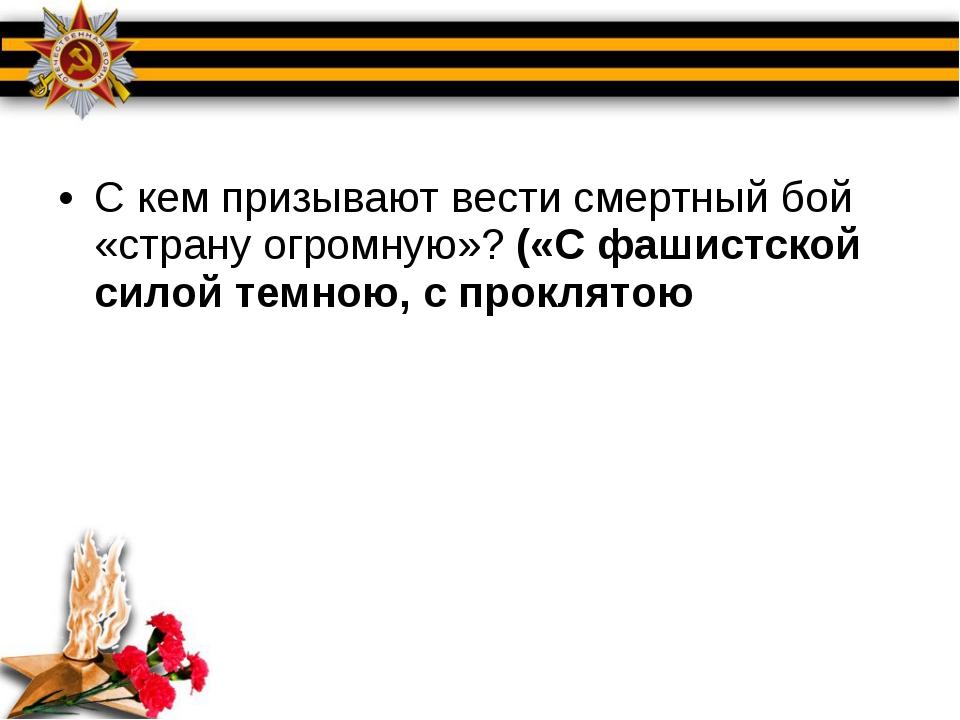 С кем призывают вести смертный бой «страну огромную»? («С фашистской силой т...