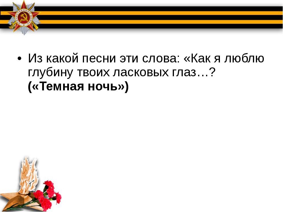 Из какой песни эти слова: «Как я люблю глубину твоих ласковых глаз…? («Темна...