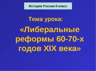 Тема урока: «Либеральные реформы 60-70-х годов XIX века» История России 8 класс