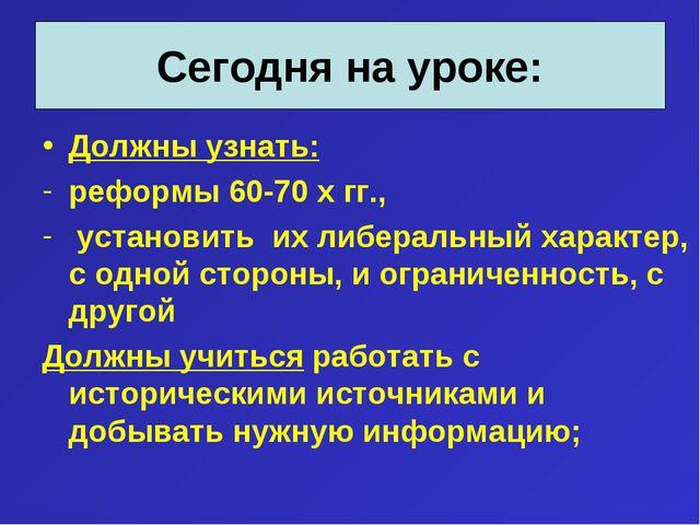 Должны узнать: реформы 60-70 х гг., установить их либеральный характер, с одн...