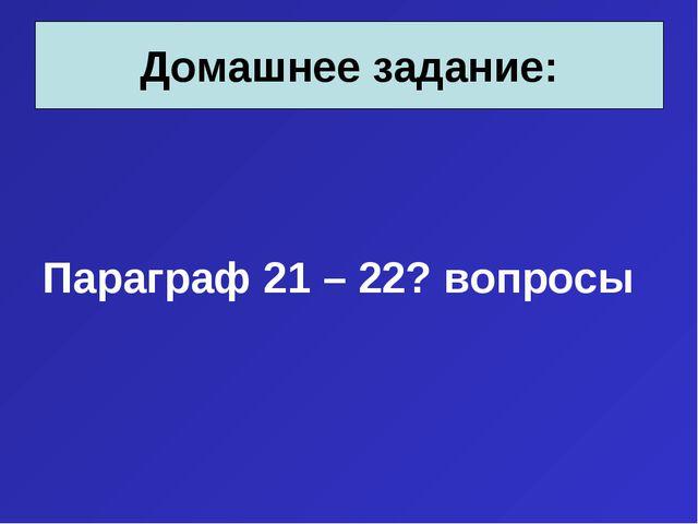 Параграф 21 – 22? вопросы Домашнее задание: