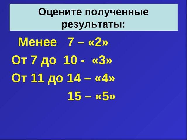 Менее 7 – «2» От 7 до 10 - «3» От 11 до 14 – «4» 15 – «5» Оцените полученн...