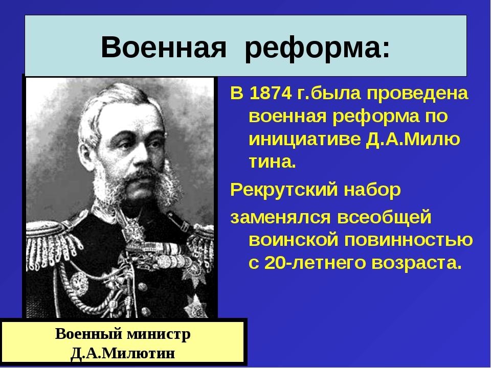 В 1874 г.была проведена военная реформа по инициативе Д.А.Милю тина. Рекрутск...