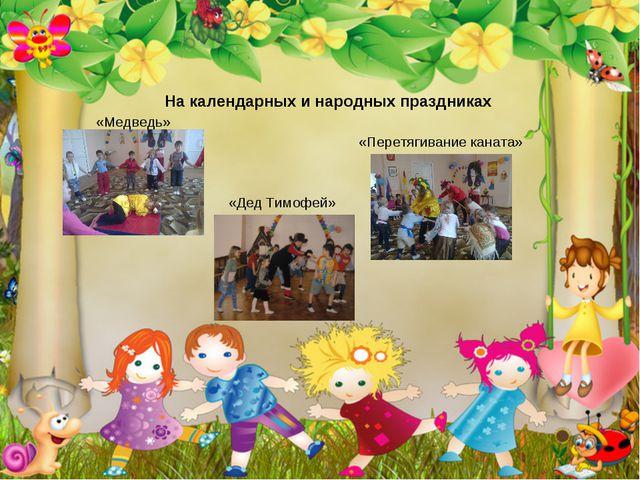 На календарных и народных праздниках «Медведь» «Перетягивание каната» «Дед Т...
