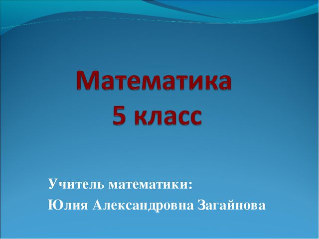 Учитель математики: Юлия Александровна Загайнова