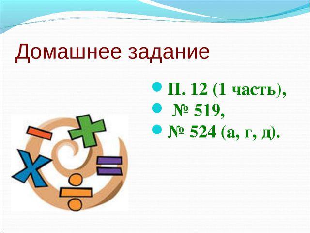 Домашнее задание П. 12 (1 часть), № 519, № 524 (а, г, д).