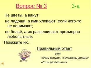 Вопрос № 3 3-а Не цветы, а вянут; не ладоши, а ими хлопают, если чего-то не п