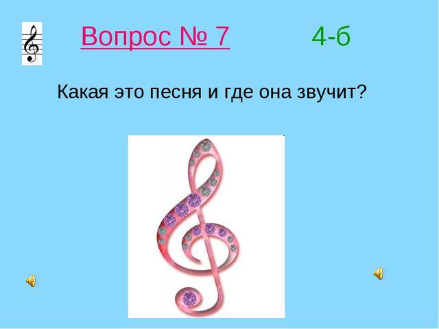 Вопрос № 7 4-б Какая это песня и где она звучит?