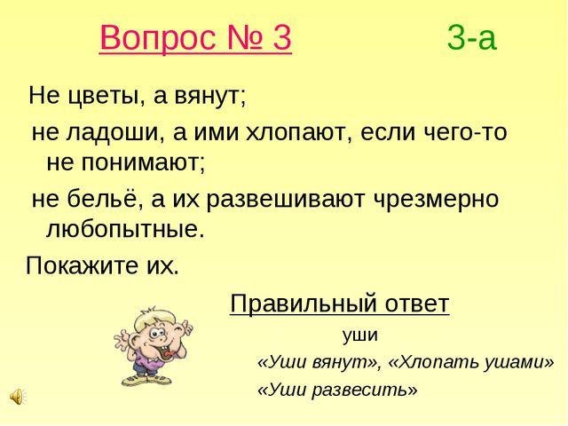 Вопрос № 3 3-а Не цветы, а вянут; не ладоши, а ими хлопают, если чего-то не п...