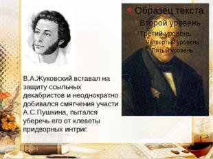 В.А.Жуковский вставал на защиту ссыльных декабристов и неоднократно добивался