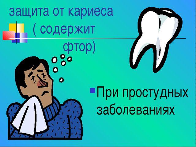 защита от кариеса ( содержит фтор) При простудных заболеваниях