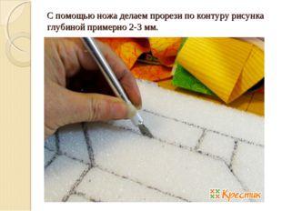 С помощью ножа делаем прорези по контуру рисунка глубиной примерно 2-3 мм.
