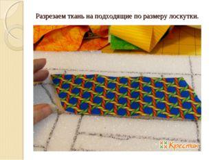 Разрезаем ткань на подходящие по размеру лоскутки.