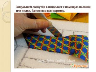 Заправляем лоскутки в пенопласт с помощью палочки или пилки. Заполняем всю к