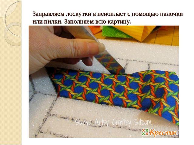 Заправляем лоскутки в пенопласт с помощью палочки или пилки. Заполняем всю к...
