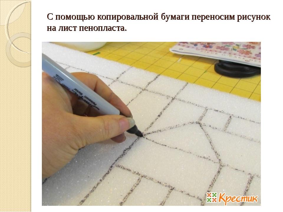 С помощью копировальной бумаги переносим рисунок на лист пенопласта.