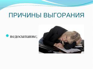 ПРИЧИНЫ ВЫГОРАНИЯ недосыпание;