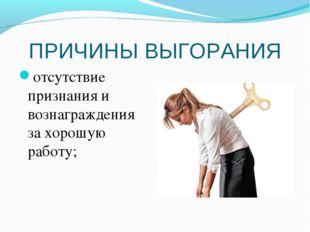 ПРИЧИНЫ ВЫГОРАНИЯ отсутствие признания и вознаграждения за хорошую работу;