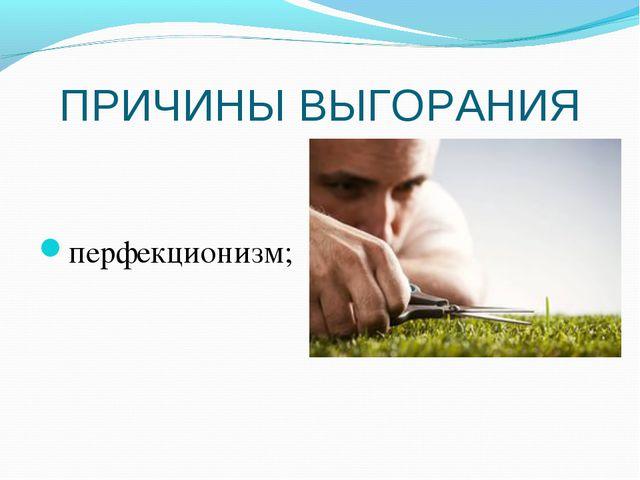 ПРИЧИНЫ ВЫГОРАНИЯ перфекционизм;