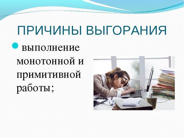ПРИЧИНЫ ВЫГОРАНИЯ выполнение монотонной и примитивной работы;