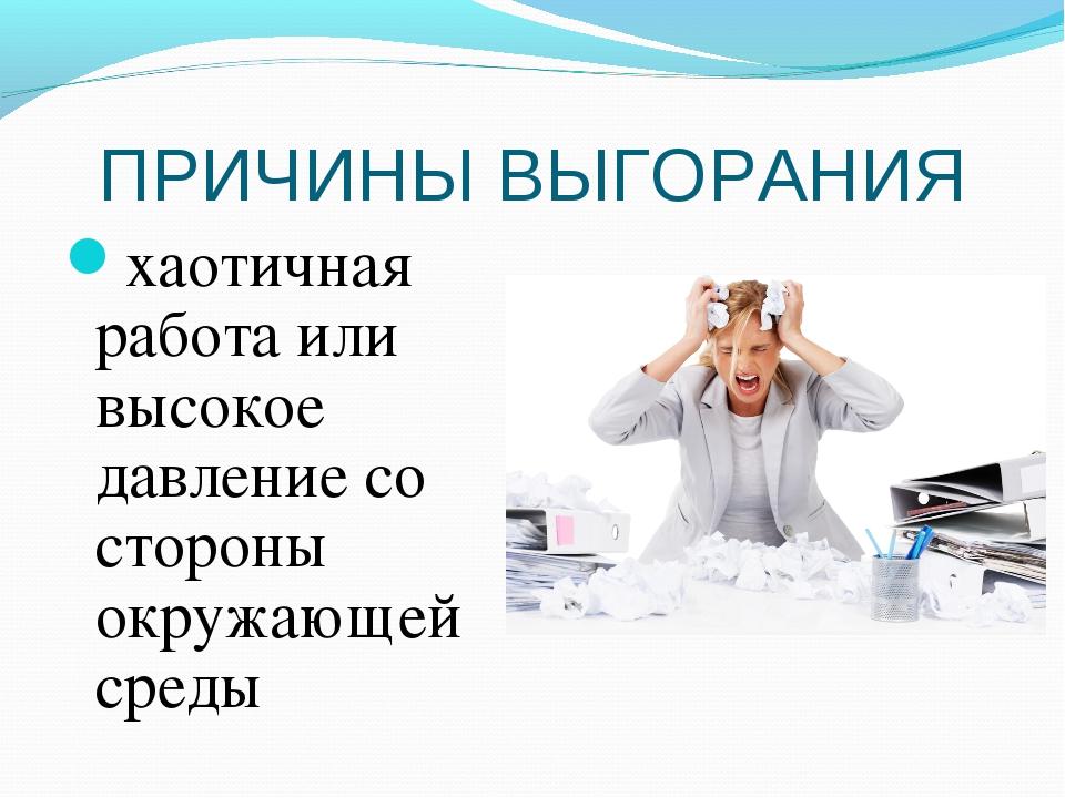 ПРИЧИНЫ ВЫГОРАНИЯ хаотичная работа или высокое давление со стороны окружающей...