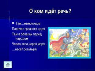 О ком идёт речь? Там…мимоходом Пленяет грозного царя; Там в облаках перед нар