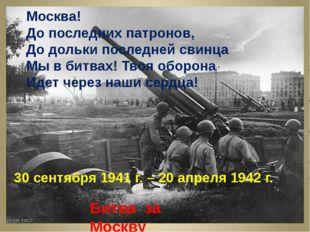 Москва! До последних патронов, До дольки последней свинца Мы в битвах! Твоя
