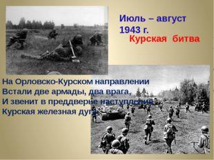 На Орловско-Курском направлении Встали две армады, два врага, И звенит в пред