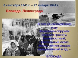 8 сентября 1941 г. – 27 января 1944 г. Блокада Ленинграда В том 41-ом памятно