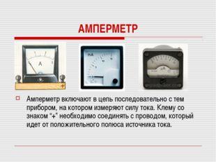 АМПЕРМЕТР Амперметр включают в цепь последовательно с тем прибором, на которо