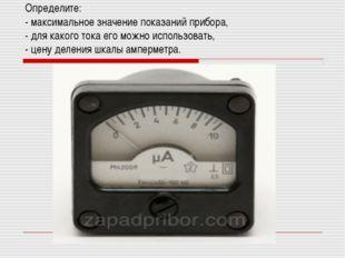 Определите: - максимальное значение показаний прибора, - для какого тока его