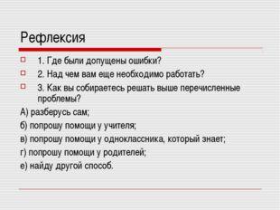 Рефлексия 1. Где были допущены ошибки? 2. Над чем вам еще необходимо работать