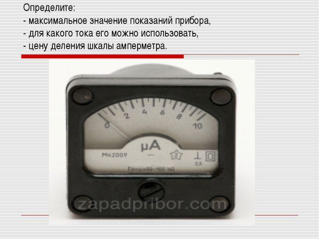 Определите: - максимальное значение показаний прибора, - для какого тока его...