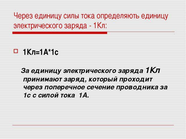 Через единицу силы тока определяють единицу электрического заряда - 1Кл: 1Кл=...