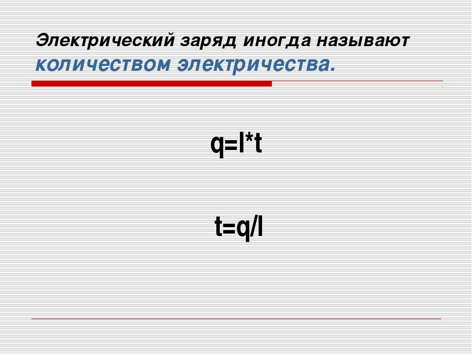 Электрический заряд иногда называют количеством электричества. q=I*t t=q/I