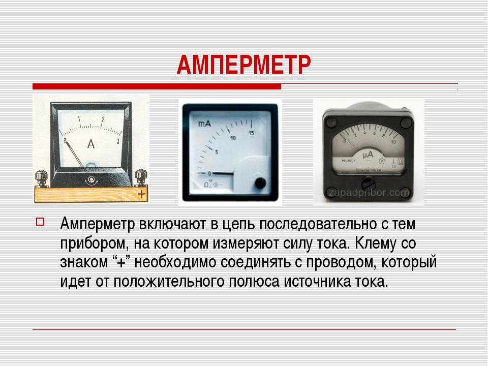 АМПЕРМЕТР Амперметр включают в цепь последовательно с тем прибором, на которо...