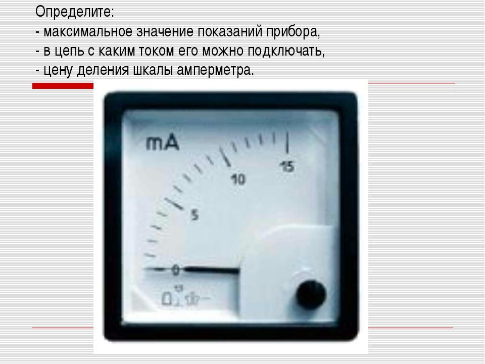 Определите: - максимальное значение показаний прибора, - в цепь с каким током...
